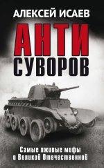 Антисуворов. Самые лживые мифы о Великой Отечественной