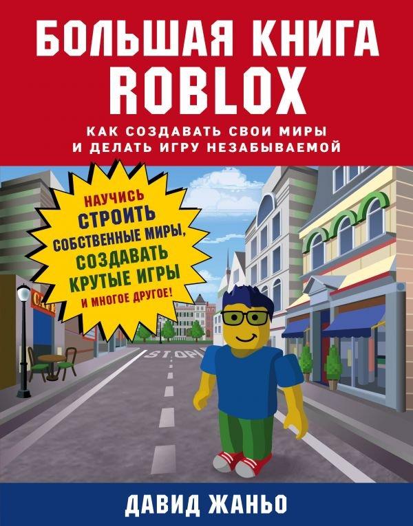 Большая книга Roblox. Как создавать свои миры и делать игру незабываемой. Научись строить собственные миры, создавать крутые игры и многое другое!