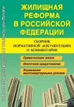 Жилищная реформа в Российской Федерации: сборник нормативной документации и комментарии