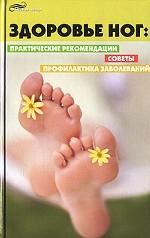 Здоровье ног. Практические рекомендации, советы, профилактика заболеваний