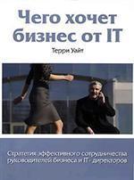 Чего хочет бизнес от IT: Стратегия эффективного сотрудничества руководителей бизнеса и IT-директоров. Уайт Т