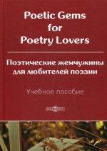 Poetic Gems for Poetry Lovers = Поэтические жемчужины для любителей поэзии: Учебное пособие. 2-е изд., перераб.и доп