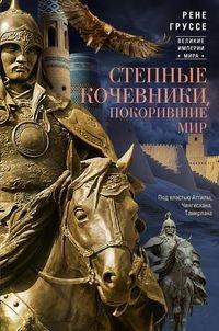 Степные кочевники, покорившие мир. Под властью Аттилы, Чингисхана, Тамерлана