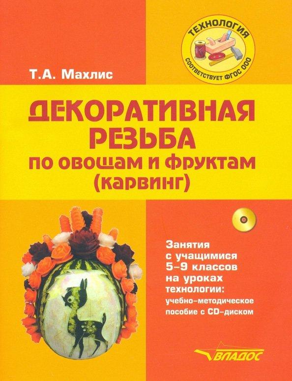 Декоративная резьба по овощам и фруктам (карвинг). Занятия с учащимися 5-9 классов на уроках технологии: учебно-методическое пособие с CD-диском
