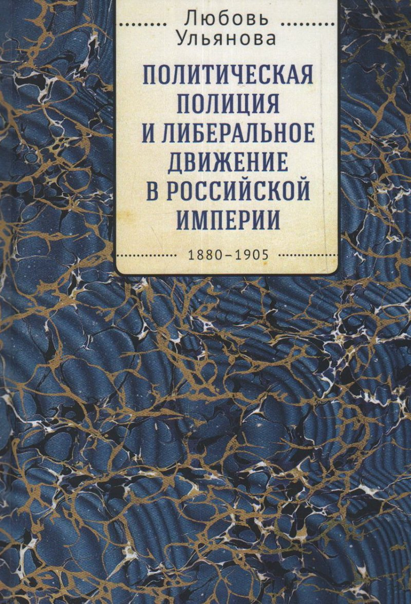 Политическая полиция и либеральное движение в Российской империи. 1880-1905