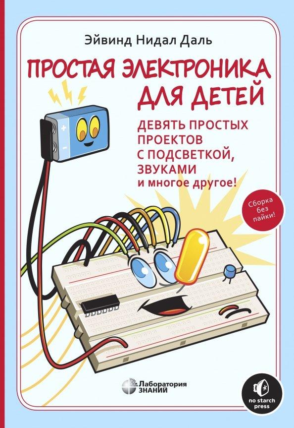 Простая электроника для детей. Девять простых проектов с подсветкой, звуком и многое другое!