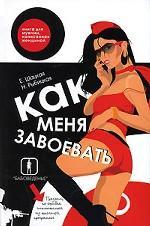 Как меня завоевать. Книга для мужчин, написанная женщиной. Предмет, по ошибке исключенный из школьной программы