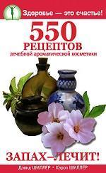 Запах- лечит! 550 рецептов лечебной ароматической косметики