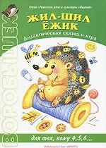 Жил-шил Ежик. Дидактическая сказка и игра. Для тех, кому 4, 5, 6