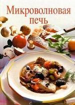 Микроволновая печь. 125 рецептов вкусных блюд с эксклюзивными фотографиями