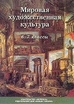 Мировая художественная культура. 6-7 классы: Учебник для общеобразовательных учреждений: 2-е издание, исправленное