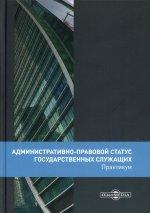 Административно-правовой статус государственных служащих: практикум. 2-е изд., перераб.и доп