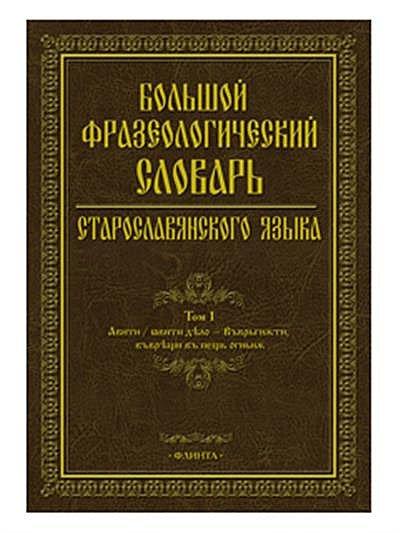 Большой фразеологический словарь старославянского языка. Том первый