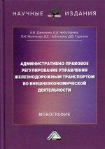Административно-правовое регулирование управления железнодорожным транспортом во внешнеэкономической деятельности: монография