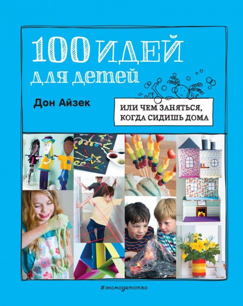 100 идей для детей, или чем заняться, когда сидишь дома