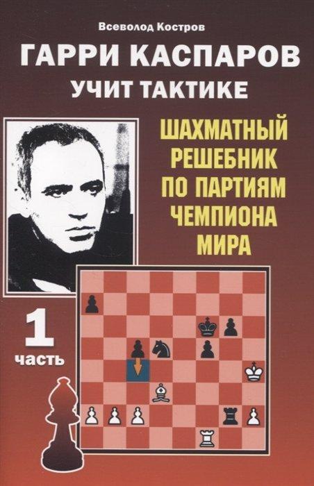 Гарри Каспаров учит тактике. Первая часть. Шахматный решебник по партиям чемпиона мира