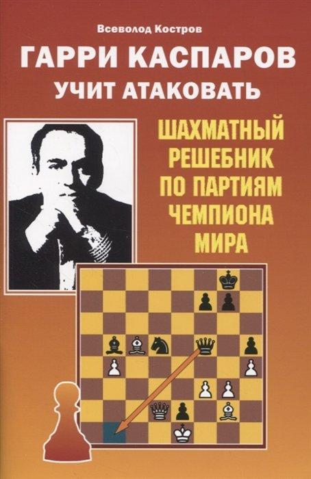Гарри Каспаров учит атаковать. Шахматный решебник по партиям чемпиона мира