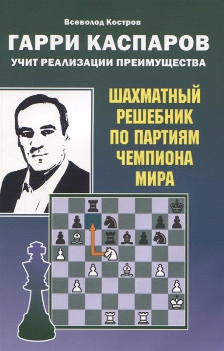 Гарри Каспаров учит реализации преимущества. Шахматный решебник по партиям чемпиона мира
