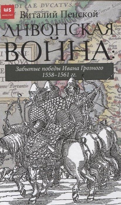 Ливонская война. Забытые победы Ивана Грозного 1558-1561 гг.