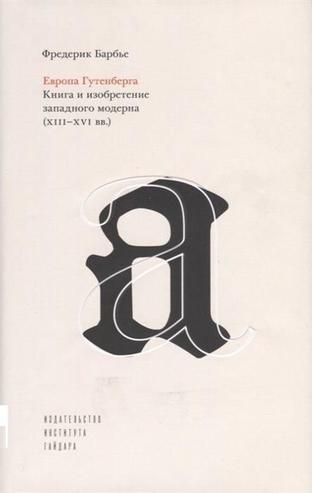 Европа Гутенберга. Книга и изобретение западного модерна (XIII-XVI вв.)