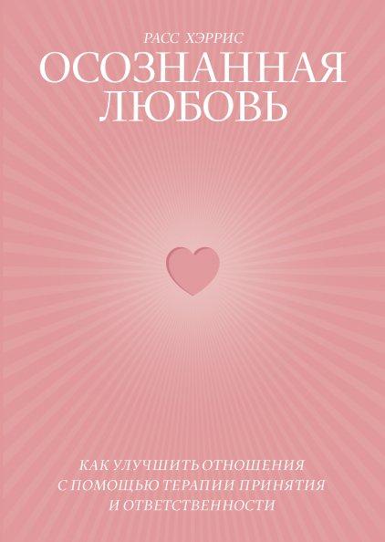 Осознанная любовь. Как улучшить отношения с помощью терапии принятия и ответственности