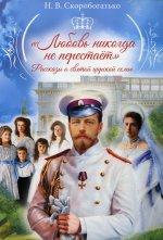 """""""Любовь никогда не перестаёт"""". Рассказы о святой царской семье"""