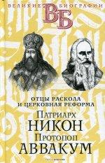 Патриарх Никон. Протопоп Аввакум. «Отцы Раскола» и церковная реформа