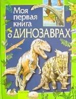 Моя первая книга о динозаврах. Научно-популярное издание для детей