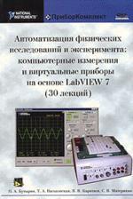 Автоматизация физических исследований и эксперимента: компьютерные измерения и виртуальные приборы на основе LabVIEW 7 (30 лекций)