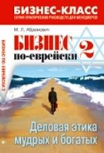 Бизнес по-еврейски 2: деловая этика мудрых и богатых