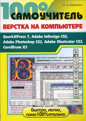 100% самоучитель. Верстка на компьютере: QuarkXPress 7, Adobe InDesign CS2, Adobe Photoshop CS2, Adobe Illustrator CS2, CorelDRAW X3
