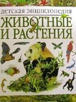 Животные и растения: детская энциклопедия