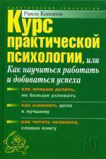 Курс практической психологии, или как научиться работать и добиваться успеха: учебное пособие для высшего управленческого персонала. Кашапов Р. Р