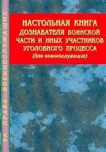 Настольная книга дознавателя воинской части и иных участников уголовного процесса : Для военнослужащих