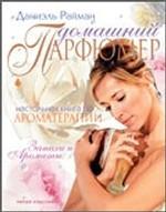 Домашний парфюмер. Настольная книга по ароматерапии. Запахи и ароматы