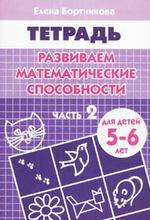 Развиваем математические способности. Часть 1. Тетрадь. Для детей 5-6 лет