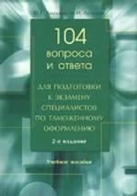 104 вопроса и ответа для подготовки к экзамену специалистов по таможенному оформлению