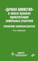 """""""Дачная амнистия"""" и новые правила приватизации земельных участков. Справочник землепользователя"""