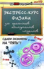 Экспресс-курс физики для школьников, абитуриентов, студентов