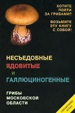 Несъедобные ядовитые и галлюциногенные грибы Московской области. Справочник-атлас