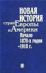 Новая история стран Европы и Америки. Начало 1870-х годов - 1918 г. Учебник