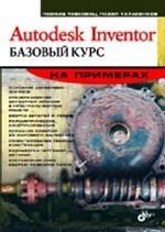 Autodesk Inventor. Базовый курс на примерах