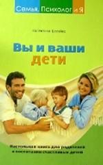 Вы и ваши дети. Настольная книга для родителей о воспитании счастливых детей