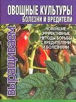Овощные культуры. Болезни и вредители. Новейшие эффективные методы борьбы с вредителями и болезнями
