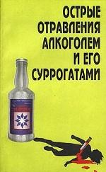 ...клинические наблюдения по острым отравлениям суррогатами алкоголя и определяет оптимальные схемы лечения.