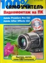100% самоучитель. Видеомонтаж на ПК. Adobe Premiere Pro CS3, Adobe After Effects CS3. (+ CD-ROM)