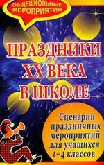 Праздники XX в. в школе. Сценарии праздничных мероприятий для учащихся 1-4 классов