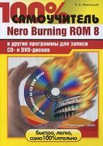 100% самоучитель. Nero Burning ROM 8 и другие программы для записи CD- и DVD-дисков. + CD-ROM