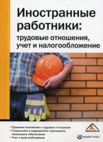 Иностранные работники. Трудовые отношения, учет и налогообложение