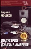 Мошков Кирилл Владимирович. Индустрия джаза в Америке. 2-е изд., испр. и доп 127x200